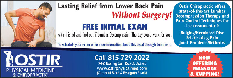 Lasting Relief from Lower Back PainWithout Surgery!Ostir Chiropractic offersstate-of-the-art LumbarDecompression Therapy andPain Control Techniques forthe treatment of:FREE INITIAL EXAMwith this ad and find out if Lumbar Decompression Therapy could work for you.Bulging/Herniated DiscSciatica/Leg PainJoint Problems/ArthritisTo schedule your exam or for more information about this breakthrough treatment:AOSTIRCall 815-729-2022NOWOFFERINGMASSAGE& CUPPING!742 Essington Road, Jolietwww.ostirphysicalmed.comCorner of Black&Essington RoadsPHYSICAL MEDICINE& CHIROPRACTIC Lasting Relief from Lower Back Pain Without Surgery! Ostir Chiropractic offers state-of-the-art Lumbar Decompression Therapy and Pain Control Techniques for the treatment of: FREE INITIAL EXAM with this ad and find out if Lumbar Decompression Therapy could work for you. Bulging/Herniated Disc Sciatica/Leg Pain Joint Problems/Arthritis To schedule your exam or for more information about this breakthrough treatment: AOSTIR Call 815-729-2022 NOW OFFERING MASSAGE & CUPPING! 742 Essington Road, Joliet www.ostirphysicalmed.com Corner of Black&Essington Roads PHYSICAL MEDICINE & CHIROPRACTIC