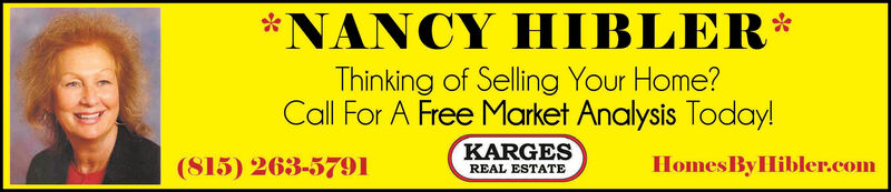 NANCY HIBLERThinking of Selling Your Home?Call For A Free Market Analysis Today!KARGESHomes By Hibler.com(815) 263-5791REAL ESTATE NANCY HIBLER Thinking of Selling Your Home? Call For A Free Market Analysis Today! KARGES Homes By Hibler.com (815) 263-5791 REAL ESTATE