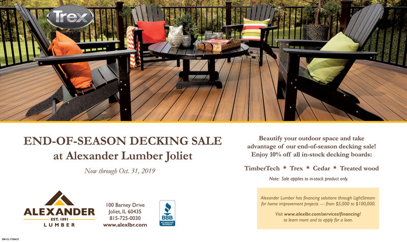 TrexBeautify your outdoor space and takeadvantage of our end-of-season decking sale!Enjoy 10% off all in-stock decking boards:END-OF-SEASON DECKING SALEat Alexander Lumber JolietTimberTech Trex Cedar Treated woodNow throngh Oct. 31, 2019Note: Sale applies to in-stock product onyAlexander Lumber has financing solutions through LightStreamfor home improvement projects from $5,000 to $100,000.00 Barney DriveJoliet, IL 60435ALEXANDEREST. 189LUMBERVisit www.alexlbr.com/services/financinglto leam more and to apply for a loanBBB815-725-0030www.alexlbr.comsCLI Trex Beautify your outdoor space and take advantage of our end-of-season decking sale! Enjoy 10% off all in-stock decking boards: END-OF-SEASON DECKING SALE at Alexander Lumber Joliet TimberTech Trex Cedar Treated wood Now throngh Oct. 31, 2019 Note: Sale applies to in-stock product ony Alexander Lumber has financing solutions through LightStream for home improvement projects from $5,000 to $100,000. 00 Barney Drive Joliet, IL 60435 ALEXANDER EST. 189 LUMBER Visit www.alexlbr.com/services/financingl to leam more and to apply for a loan BBB 815-725-0030 www.alexlbr.com sCLI