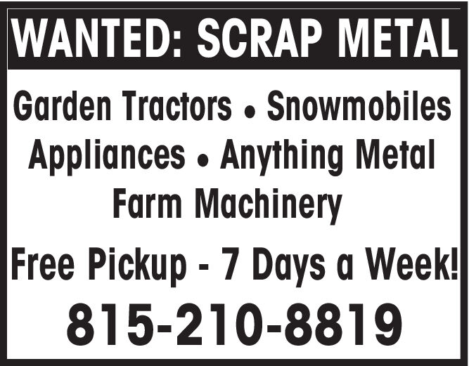 WANTED: SCRAP METALGarden Tractors. SnowmobilesAppliances Anything MetalFarm MachineryFree Pickup-7 Days a Week!815-210-8819 WANTED: SCRAP METAL Garden Tractors. Snowmobiles Appliances Anything Metal Farm Machinery Free Pickup-7 Days a Week! 815-210-8819
