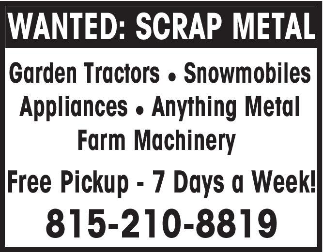 WANTED: SCRAP METALGarden Tractors. SnowmobilesAppliances Anything MetalFarm MachineryFree Pickup-7 Days a Week!815-210-8819 WANTED: SCRAP METAL Garden Tractors. Snowmobiles Appliances Anything Metal Farm Machinery Free Pickup-7 Days a Week! 815-210-8819