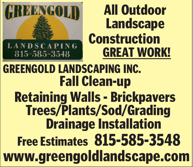 GREENGOLDAll OutdoorLandscapeConstructionGREAT WORK!GREENGOLD LANDSCAPING INC.Fall Clean-upRetaining Walls - BrickpaversTrees/Plants/Sod/GradingDrainage InstallationFree Estimates 815-585-3548www.greengoldlandscape.comLANDSCAPING815-585-3548 GREENGOLD All Outdoor Landscape Construction GREAT WORK! GREENGOLD LANDSCAPING INC. Fall Clean-up Retaining Walls - Brickpavers Trees/Plants/Sod/Grading Drainage Installation Free Estimates 815-585-3548 www.greengoldlandscape.com LANDSCAPING 815-585-3548