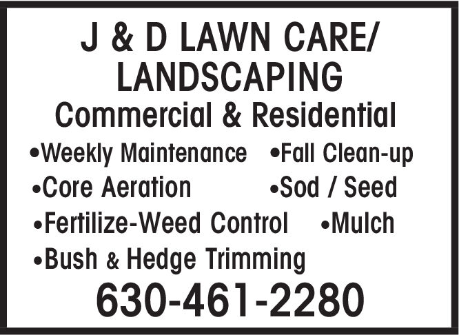 J & D LAWN CARELANDSCAPINGCommercial & ResidentialWeekly Maintenance Fall Clean-up.Core AerationSod SeedFertilize-Weed Control MulchBush & Hedge Trimming630-461-2280 J & D LAWN CARE LANDSCAPING Commercial & Residential Weekly Maintenance Fall Clean-up .Core Aeration Sod Seed Fertilize-Weed Control Mulch Bush & Hedge Trimming 630-461-2280