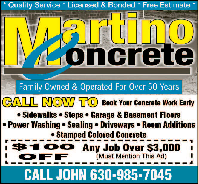 Quality Service Licensed & Bonded Free EstimaternooncreteFamily Owned & Operated For Over 50 YearsCALL NOW TO Book Your Concrete Work EarlySidewalks Steps Garage & Basement FloorsPower Washing Sealing Driveways Room AdditionsStamped Colored Concrete$100 Any Job Over $3,000OFF(Must Mention This Ad)CALL JOHN 630-985-7045 Quality Service Licensed & Bonded Free Estimate r no oncrete Family Owned & Operated For Over 50 Years CALL NOW TO Book Your Concrete Work Early Sidewalks Steps Garage & Basement Floors Power Washing Sealing Driveways Room Additions Stamped Colored Concrete $100 Any Job Over $3,000 OFF (Must Mention This Ad) CALL JOHN 630-985-7045