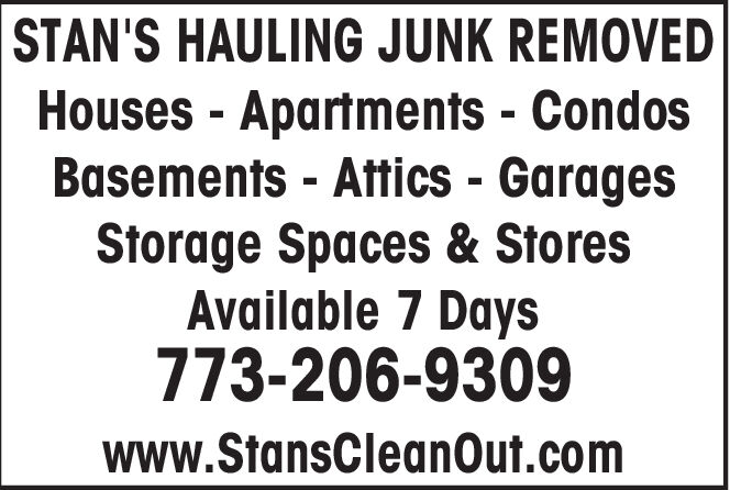 STAN'S HAULING JUNK REMOVEDHouses Apartments - CondosBasements -Attics GaragesStorage Spaces& StoresAvailable 7 Days773-206-9309www.StansCleanOut.com STAN'S HAULING JUNK REMOVED Houses Apartments - Condos Basements -Attics Garages Storage Spaces& Stores Available 7 Days 773-206-9309 www.StansCleanOut.com