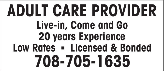 ADULT CARE PROVIDERLive-in, Come and Go20 years ExperienceLow RatesLicensed & Bonded708-705-1635 ADULT CARE PROVIDER Live-in, Come and Go 20 years Experience Low Rates Licensed & Bonded 708-705-1635