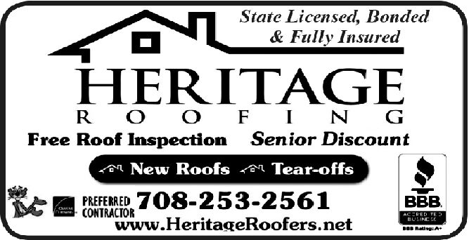 State Licensed, Bonded& Fully InsuredHERITAGEO F N GSenior DiscountR OFree Roof InspectionNew RoofsTear-offsPREFEED708-253-2561.owNCONTRACTORwww.HeritageRoofers.netACCRED TEEULINE CERatigiA State Licensed, Bonded & Fully Insured HERITAGE O F N G Senior Discount R O Free Roof Inspection New Roofs Tear-offs PREFEED708-253-2561 . owN CONTRACTOR www.HeritageRoofers.net ACCRED TE EULINE CE RatigiA