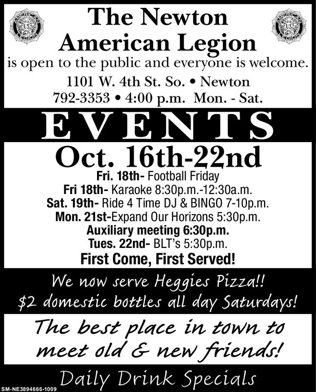 The NewtonAmerican Legionis open to the public and everyone is welcome.1101 W. 4th St. So. * Newton792-3353 4:00 p.m. Mon. - SatEVENTSOct. 16th-22ndFri. 18th- Football FridayFri 18th- Karaoke 8:30p.m.-12:30a.mSat. 19th- Ride 4 Time DJ & BINGO 7-10p.mMon. 21st-Expand Our Horizons 5:30p.m.Auxiliary meeting 6:30p.mTues. 22nd- BLT's 5:30p.mFirst Come, First Served!Heggies Pizza!!$2 domestic bottles all day Saturdays!The best place in town tomeet old & new friends!Daily Drink SpecialsWe now serveSM-NE3894666-1009 The Newton American Legion is open to the public and everyone is welcome. 1101 W. 4th St. So. * Newton 792-3353 4:00 p.m. Mon. - Sat EVENTS Oct. 16th-22nd Fri. 18th- Football Friday Fri 18th- Karaoke 8:30p.m.-12:30a.m Sat. 19th- Ride 4 Time DJ & BINGO 7-10p.m Mon. 21st-Expand Our Horizons 5:30p.m. Auxiliary meeting 6:30p.m Tues. 22nd- BLT's 5:30p.m First Come, First Served! Heggies Pizza!! $2 domestic bottles all day Saturdays! The best place in town to meet old & new friends! Daily Drink Specials We now serve SM-NE3894666-1009