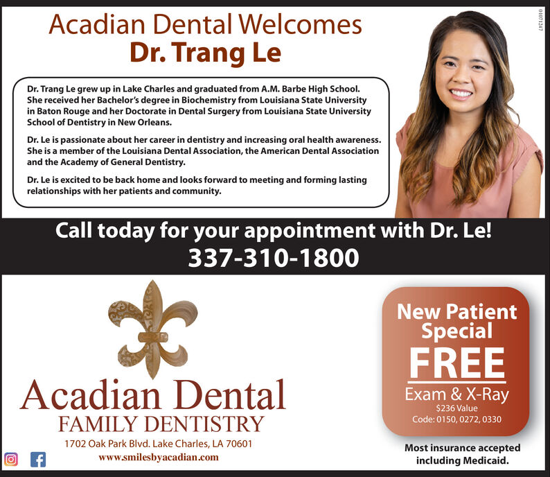Acadian Dental WelcomesDr. Trang LeDr. Trang Le grew up in Lake Charles and graduated from A.M. Barbe High School.She received her Bachelor's degree in Biochemistry from Louisiana State Universityin Baton Rouge and her Doctorate in Dental Surgery from Louisiana State UniversitySchool of Dentistry in New Orleans.Dr. Le is passionate about her career in dentistry and increasing oral health awareness.She is a member of the Louisiana Dental Association, the American Dental Associationand the Academy of General Dentistry.Dr. Le is excited to be back home and looks forward to meeting and forming lastingrelationships with her patients and communityCall today for your appointment with Dr. Le!337-310-1800New PatientSpecialFREEAcadian DentalExam & X-Ray$236 ValueFAMILY DENTISTRYCode: 0150, 0272, 03301702 Oak Park Blvd. Lake Charles, LA 70601Most insurance acceptedincluding Medicaid.fwww.smilesbyacadian.como1071247 Acadian Dental Welcomes Dr. Trang Le Dr. Trang Le grew up in Lake Charles and graduated from A.M. Barbe High School. She received her Bachelor's degree in Biochemistry from Louisiana State University in Baton Rouge and her Doctorate in Dental Surgery from Louisiana State University School of Dentistry in New Orleans. Dr. Le is passionate about her career in dentistry and increasing oral health awareness. She is a member of the Louisiana Dental Association, the American Dental Association and the Academy of General Dentistry. Dr. Le is excited to be back home and looks forward to meeting and forming lasting relationships with her patients and community Call today for your appointment with Dr. Le! 337-310-1800 New Patient Special FREE Acadian Dental Exam & X-Ray $236 Value FAMILY DENTISTRY Code: 0150, 0272, 0330 1702 Oak Park Blvd. Lake Charles, LA 70601 Most insurance accepted including Medicaid. f www.smilesbyacadian.com o1071247