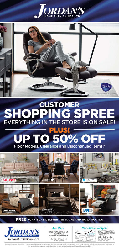 JORDAN'SHOME FURNISHINGS LTD.StenainsNNOVATONS OcMCUSTOMERSHOPPING SPREEEVERYTHING IN THE STORE IS ON SALE!PLUS!UP TO 50% OFFFloor Models, Clearance and Discontinued Items!CanadelPALLISERPrauprestLACRuffSawnFREE FURNITURE DELIVERY IN MAINLAND NOVA SCOTIA!Nor Open in Halifax!New MnasJORDAN'S42 OFTER LAKE CTBERS LAKE PARKHALIFAXs02-405-7445Tnts96e12h9108 COMMERCIAL STNEW MNAS(1-800)-681-7445HOME FURNISHINGS LTOjordansfurnishings.com5 e 12ACCat be a yay oct mg a tS t JORDAN'S HOME FURNISHINGS LTD. Stenains NNOVATONS OcM CUSTOMER SHOPPING SPREE EVERYTHING IN THE STORE IS ON SALE! PLUS! UP TO 50% OFF Floor Models, Clearance and Discontinued Items! Canadel PALLISER Prauprest LAC RuffSawn FREE FURNITURE DELIVERY IN MAINLAND NOVA SCOTIA! Nor Open in Halifax! New Mnas JORDAN'S 42 OFTER LAKE CT BERS LAKE PARK HALIFAX s02-405-7445 Tnts 96e12h 9108 COMMERCIAL ST NEW MNAS (1-800)-681-7445 HOME FURNISHINGS LTO jordansfurnishings.com 5 e 12 ACCat be a y ay oct mg a t S t