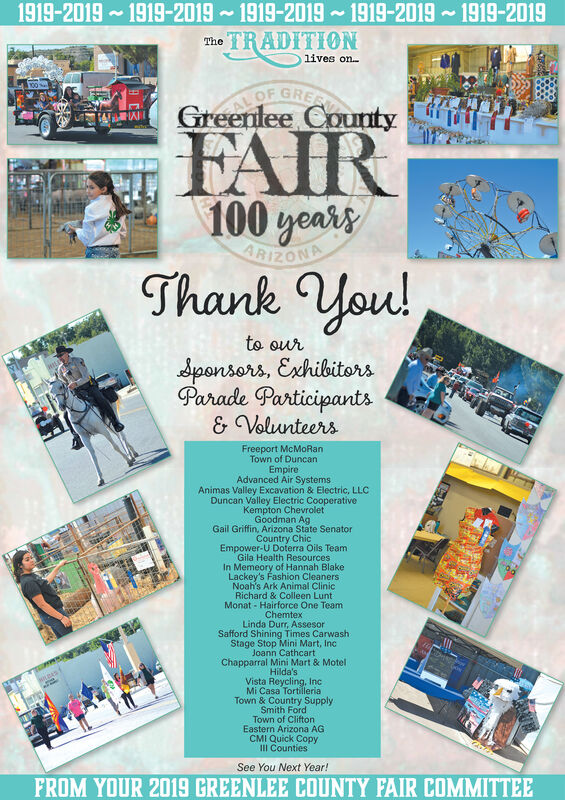 1919-20191919-2019 1919-2019 1919-2019 1919-2019TRADITIONThelives onAL OFGREEGreenlee CountyFAIR100 yeasyARIZONAThank you!to oursponsors, ExhibitorsParade Participants& VolunteersFreeport McMoRanTown of DuncanEmpireAdvanced Air SystemsAnimas Valley Excavation & Electric, LLCDuncan Valley Electric CooperativeKempton ChevroletGoodman AgGail Griffin, Arizona State SenatorCountry ChicEmpower-U Doterra Oils TeamGila Health ResourcesIn Memeory of Hannah BlakeLackey's Fashion CleanersNoah's Ark Animal ClinicRichard & Colleen LuntMonat- Hairforce One TeamChemtexLinda Durr, AssesorSafford Shining Times CarwashStage Stop Mini Mart, IncJoann CathcartChapparral Mini Mart & MotelHilda'sVista Reycling, IncMi Casa TortilleriaTown & Country SupplySmith FordTown of CliftonEastern Arizona AGCMI Quick CopyIII CountiesSee You Next Year!FROM YOUR 2019 GREENLEE COUNTY FAIR COMMITTEE 1919-2019 1919-2019 1919-2019 1919-2019 1919-2019 TRADITION The lives on AL OF GREE Greenlee County FAIR 100 yeasy ARIZONA Thank you! to our sponsors, Exhibitors Parade Participants & Volunteers Freeport McMoRan Town of Duncan Empire Advanced Air Systems Animas Valley Excavation & Electric, LLC Duncan Valley Electric Cooperative Kempton Chevrolet Goodman Ag Gail Griffin, Arizona State Senator Country Chic Empower-U Doterra Oils Team Gila Health Resources In Memeory of Hannah Blake Lackey's Fashion Cleaners Noah's Ark Animal Clinic Richard & Colleen Lunt Monat- Hairforce One Team Chemtex Linda Durr, Assesor Safford Shining Times Carwash Stage Stop Mini Mart, Inc Joann Cathcart Chapparral Mini Mart & Motel Hilda's Vista Reycling, Inc Mi Casa Tortilleria Town & Country Supply Smith Ford Town of Clifton Eastern Arizona AG CMI Quick Copy III Counties See You Next Year! FROM YOUR 2019 GREENLEE COUNTY FAIR COMMITTEE