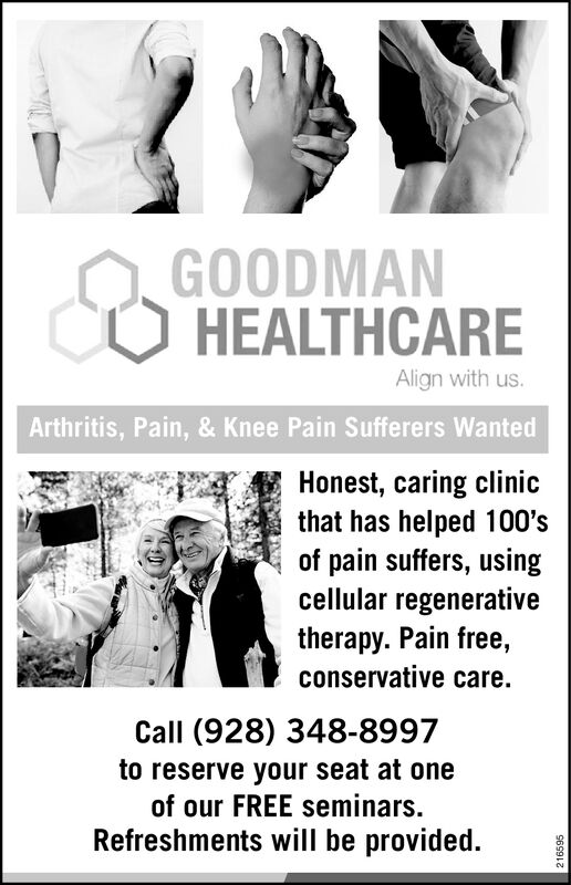 GOODMANHEALTHCAREAlign with us.Arthritis, Pain, & Knee Pain Sufferers WantedHonest, caring clinicthat has helped 100'spain suffers, usingcellular regenerativetherapy. Pain free,conservative care.Call (928) 348-8997to reserve your seat at oneof our FREE seminars.Refreshments will be provided.216595 GOODMAN HEALTHCARE Align with us. Arthritis, Pain, & Knee Pain Sufferers Wanted Honest, caring clinic that has helped 100's pain suffers, using cellular regenerative therapy. Pain free, conservative care. Call (928) 348-8997 to reserve your seat at one of our FREE seminars. Refreshments will be provided. 216595