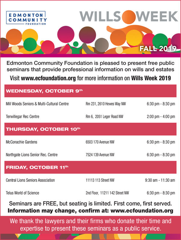 WILLSOWEEKEDMONTONCOMMUNI TYFOUNDATIONFALL 2019Edmonton Community Foundation is pleased to present free publicseminars that provide professional information on wills and estatesVisit www.ecfoundation.org for more information on Wills Week 2019WEDNESDAY, OCTOBER 9th6:30 pm-8:30 pmMill Woods Seniors&Multi-Cultural CentreRm 231, 2610 Hewes Way NWTerwillegar Rec Centre2:00 pm- 4:00 pmRm 6, 2051 Leger Road NWTHURSDAY, OCTOBER 10th6:30 pm- 8:30 pmMcConachie Gardens6503 170 Avenue NW6:30 pm-8:30 pmNorthgate Lions Senior Rec. Centre7524 139 Avenue NWFRIDAY, OCTOBER 11 thCentral Lions Seniors Association1113 113 Street NW9:30 am 11:30 amTelus World of Science2nd Floor, 11211 142 Street NW6:30 pm-8:30 pmSeminars are FREE, but seating is limited. First come, first served.Information may change, confirm at: www.ecfoundation.orgWe thank the lawyers and their firms who donate their time andexpertise to present these seminars as a public service. WILLSOWEEK EDMONTON COMMUNI TY FOUNDATION FALL 2019 Edmonton Community Foundation is pleased to present free public seminars that provide professional information on wills and estates Visit www.ecfoundation.org for more information on Wills Week 2019 WEDNESDAY, OCTOBER 9th 6:30 pm-8:30 pm Mill Woods Seniors&Multi-Cultural Centre Rm 231, 2610 Hewes Way NW Terwillegar Rec Centre 2:00 pm- 4:00 pm Rm 6, 2051 Leger Road NW THURSDAY, OCTOBER 10th 6:30 pm- 8:30 pm McConachie Gardens 6503 170 Avenue NW 6:30 pm-8:30 pm Northgate Lions Senior Rec. Centre 7524 139 Avenue NW FRIDAY, OCTOBER 11 th Central Lions Seniors Association 1113 113 Street NW 9:30 am 11:30 am Telus World of Science 2nd Floor, 11211 142 Street NW 6:30 pm-8:30 pm Seminars are FREE, but seating is limited. First come, first served. Information may change, confirm at: www.ecfoundation.org We thank the lawyers and their firms who donate their time and expertise to present these seminars as a public service.