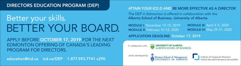 DIRECTORS EDUCATION PROGRAM (DEP)ATTAIN YOUR ICD.D AND BE MORE EFFECTIVE AS A DIRECTORThe DEP in Edmonton is offered in collaboration with theBetter your skills.BETTER YOUR BOARDAlberta School of Business, University of Alberta.MODULE I: December 13-15, 2019MODULE II: February 10-12, 2020APPLICATION DEADLINE: October 17, 2019MODULE III: April 3-5, 2020MODULE IV: May 29-31, 2020APPLY BEFORE OCTOBER 17, 2019 FOR THE NEXTEDMONTON OFFERING OF CANADA'S LEADINGPROGRAM FOR DIRECTORSUNIVERSITY OF ALBERTAALBERTA SCHOOL OF BUSINESSIn collaboration withJointly developed byRotman School of ManagementUNIVERSITY OF TORONTOInstitute of Corporate DirectorsInstitut des administrateurs de sociétéseducation@icd.ca icd.ca/DEP 1.877.593.7741 x290 DIRECTORS EDUCATION PROGRAM (DEP) ATTAIN YOUR ICD.D AND BE MORE EFFECTIVE AS A DIRECTOR The DEP in Edmonton is offered in collaboration with the Better your skills. BETTER YOUR BOARD Alberta School of Business, University of Alberta. MODULE I: December 13-15, 2019 MODULE II: February 10-12, 2020 APPLICATION DEADLINE: October 17, 2019 MODULE III: April 3-5, 2020 MODULE IV: May 29-31, 2020 APPLY BEFORE OCTOBER 17, 2019 FOR THE NEXT EDMONTON OFFERING OF CANADA'S LEADING PROGRAM FOR DIRECTORS UNIVERSITY OF ALBERTA ALBERTA SCHOOL OF BUSINESS In collaboration with Jointly developed by Rotman School of Management UNIVERSITY OF TORONTO Institute of Corporate Directors Institut des administrateurs de sociétés education@icd.ca icd.ca/DEP 1.877.593.7741 x290
