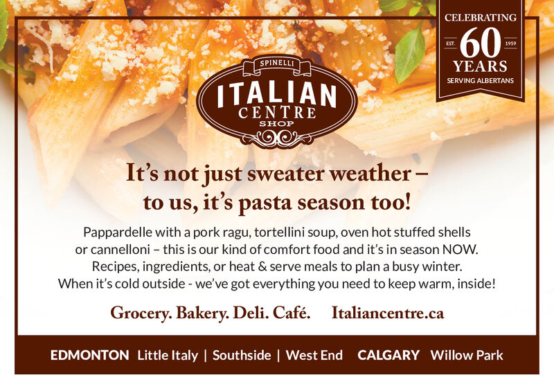 CELEBRATING60EST1959SPINELLIYEARSITALIANSERVING ALBERTANSCENTRESHOPIt's not just sweater weather-SVto us, it's pasta season too!Pappardelle witha pork ragu, tortellini soup, oven hot stuffed shellsor cannelloni this is our kind of comfort food and it's in season NOW.Recipes, ingredients, or heat & serve meals to plan a busy winter.When it's cold outside - we've got everything you need to keep warm, inside!Grocery. Bakery. Deli. Café.Italiancentre.caEDMONTON Little Italy   Sout hside   West End CALGARY Willow Park CELEBRATING 60 EST 1959 SPINELLI YEARS ITALIAN SERVING ALBERTANS CENTRE SHOP It's not just sweater weather- SV to us, it's pasta season too! Pappardelle witha pork ragu, tortellini soup, oven hot stuffed shells or cannelloni this is our kind of comfort food and it's in season NOW. Recipes, ingredients, or heat & serve meals to plan a busy winter. When it's cold outside - we've got everything you need to keep warm, inside! Grocery. Bakery. Deli. Café. Italiancentre.ca EDMONTON Little Italy   Sout hside   West End CALGARY Willow Park