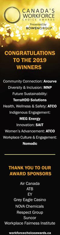 CANADA'SWORKFORCECHOICE AWARDSPresented byBOWENGROUPCONGRATULATIONSTO THE 2019WINNERSCommunity Connection: ArcurveDiversity & Inclusion: MNPFuture Sustainability:TerraHDD SolutionsHealth, Wellness & Safety: ATCOIndigenous Engagement:MEG EnergyInnovation: SAITWomen's Advancement: ATCOWorkplace Culture & Engagement:NomodicTHANK YOU TO oURAWARD SPONSORSAir CanadaATBEYGrey Eagle CasinoNOVA ChemicalsRespect GroupSuncorWorkplace Fairness Instituteworkforcechoiceawards.ca CANADA'S WORKFORCE CHOICE AWARDS Presented by BOWENGROUP CONGRATULATIONS TO THE 2019 WINNERS Community Connection: Arcurve Diversity & Inclusion: MNP Future Sustainability: TerraHDD Solutions Health, Wellness & Safety: ATCO Indigenous Engagement: MEG Energy Innovation: SAIT Women's Advancement: ATCO Workplace Culture & Engagement: Nomodic THANK YOU TO oUR AWARD SPONSORS Air Canada ATB EY Grey Eagle Casino NOVA Chemicals Respect Group Suncor Workplace Fairness Institute workforcechoiceawards.ca