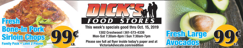 DICK'SFreshBone-In PorkSirloin ChopsFOOD STORESThis week's specials good thru Oct. 15, 2019Fresh Large99Avocados99¢1302 Crestwood I361-573-4339Mon-Sat 7:30am-8pm I Sun 7:30am-7pmPlease see full ad flyer inside today's paper and atVictoriaAdvocate.com/eeditionFamily Pack Limit 2 PleaseLB.EA DICK'S Fresh Bone-In Pork Sirloin Chops FOOD STORES This week's specials good thru Oct. 15, 2019 Fresh Large99 Avocados 99¢ 1302 Crestwood I361-573-4339 Mon-Sat 7:30am-8pm I Sun 7:30am-7pm Please see full ad flyer inside today's paper and at VictoriaAdvocate.com/eedition Family Pack Limit 2 Please LB. EA