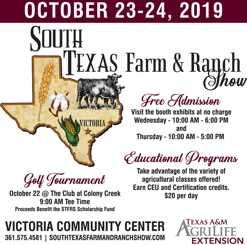 OCTOBER 23-24, 2019SOUTHTEXAS Farm & RanchThowgree HdmissionVisit the booth exhibits at no chargeWednesday -10:00 AM - 6:00 PMVICTORIAandThursday 10:00 AM -5:00 PMEducational ProgramsTake advantage of the variety ofagricultural classes offered!Earn CEU and Certification credits$20 per dayGell TournamentOctober 22 @ The Club at Colony Creek9:00 AM Tee TimeProceeds Benefit the STFRS Scholarship FundVICTORIA COMMUNITY CENTERAGRILIFETEXAS A&M361.575.4581| SOUTHTEXASFARMANDRANCHSHOW.cOMEXTENSION OCTOBER 23-24, 2019 SOUTH TEXAS Farm & Ranch Thow gree Hdmission Visit the booth exhibits at no charge Wednesday -10:00 AM - 6:00 PM VICTORIA and Thursday 10:00 AM -5:00 PM Educational Programs Take advantage of the variety of agricultural classes offered! Earn CEU and Certification credits $20 per day Gell Tournament October 22 @ The Club at Colony Creek 9:00 AM Tee Time Proceeds Benefit the STFRS Scholarship Fund VICTORIA COMMUNITY CENTERAGRILIFE TEXAS A&M 361.575.4581| SOUTHTEXASFARMANDRANCHSHOW.cOM EXTENSION