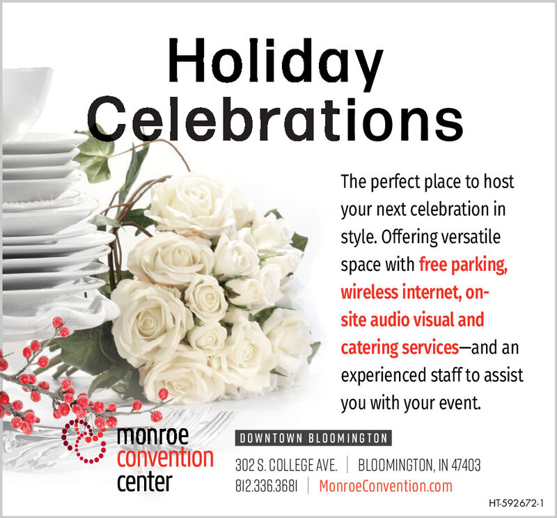 HolidayCelebrationsThe perfect place to hostyour next celebration instyle. Offering versatilespace with free parkingwireless internet, on-site audio visual andcatering services-and anexperienced staff to assistyou with your eventmonroeconventioncenterDOWNTOWN BLOOMINGTON302 S.COLLEGE AVE. BLOOMINGTON, IN 47403812.336.3681 MonroeConvention.comHT-592672-1 Holiday Celebrations The perfect place to host your next celebration in style. Offering versatile space with free parking wireless internet, on- site audio visual and catering services-and an experienced staff to assist you with your event monroe convention center DOWNTOWN BLOOMINGTON 302 S.COLLEGE AVE. BLOOMINGTON, IN 47403 812.336.3681 MonroeConvention.com HT-592672-1