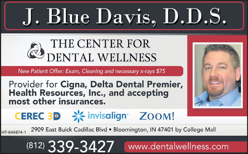 J. Blue Davis, D.D.S.THE CENTER FORDENTAL WELLNESSNew Patient Offer: Exam, Cleaning and necessary x-rays $75Provider for Cigna, Delta Dental Premier,Health Resources, Inc., and acceptingmost other insurances.CEREC 3Dinvisalign ZOOM!HT-644874-1 2909 East Buick Cadillac Blvd Bloomington, IN 47401 by College Mall(812) 339-3427www.dentalwellness.com J. Blue Davis, D.D.S. THE CENTER FOR DENTAL WELLNESS New Patient Offer: Exam, Cleaning and necessary x-rays $75 Provider for Cigna, Delta Dental Premier, Health Resources, Inc., and accepting most other insurances. CEREC 3D invisalign ZOOM! HT-644874-1 2909 East Buick Cadillac Blvd Bloomington, IN 47401 by College Mall (812) 339-3427 www.dentalwellness.com