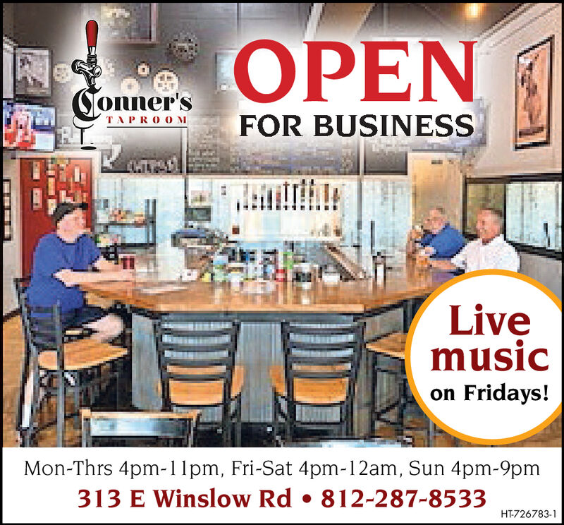 OPENConner'sFOR BUSINESSTAPROOMLivemusicon Fridays!Mon-Thrs 4pm-1pm, Fri-Sat 4pm-12am, Sun 4pm-9pm313 E Winslow Rd . 812-287-8533HT-726783-1 OPEN Conner's FOR BUSINESS TAPROOM Live music on Fridays! Mon-Thrs 4pm-1pm, Fri-Sat 4pm-12am, Sun 4pm-9pm 313 E Winslow Rd . 812-287-8533 HT-726783-1