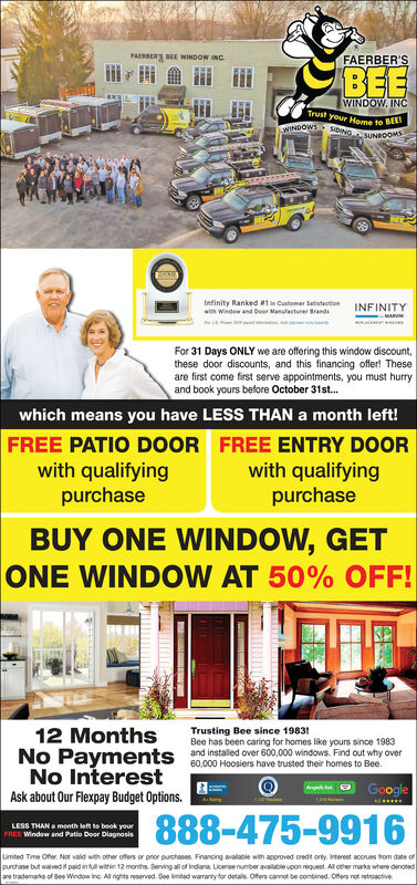 FAERSERS BEE WINDOW INCFAERBER'SBEEWINDOW. INCTrust your Home to BENDOWSSINGSUNROOMInfinity Ranked # 1 in Customer Satitactionwith Window and Dear Manufacturer BrandsINFINITYMARVGhalFor 31 Days ONLY we are offering this window discount,these door discounts, and this financing offer! Theseare first come first serve appointments, you must hurryand book yours before October 31st...which means you have LESS THAN a month left!FREE PATIO D0OR FREE ENTRY DOORwith qualifyingpurchasewith qualifyingpurchaseBUY ONE WINDOW, GETONE WINDOW AT 50% OFF!Trusting Bee since 1983!Bee has been caring for homes like yours since 1983and installed over 600,000 windows. Find out why over60,000 Hoosiers have trusted their homes to Bee.12 MonthsNo PaymentsNo InterestArgGoogleAsk about Our Flexpay Budget Options.888-475-9916LESS THAN a menth eft to book yourFREE Window and Patio Deor DiagnosisLmbed Time Offer Not vald with other offers or prior purchases Financing avalable with approved credt only. interest acconues from date ofpurchase but wavedt paid in tut within 12 months Serving all of Indiara Lcense number available upon request All other marks where denotedare trademarks of See Window Inc All rights reserved See limited waranty for details Offers cannot be combined. Oers not retroactive FAERSERS BEE WINDOW INC FAERBER'S BEE WINDOW. INC Trust your Home to BE NDOWSSINGSUNROOM Infinity Ranked # 1 in Customer Satitaction with Window and Dear Manufacturer Brands INFINITY MARVG hal For 31 Days ONLY we are offering this window discount, these door discounts, and this financing offer! These are first come first serve appointments, you must hurry and book yours before October 31st... which means you have LESS THAN a month left! FREE PATIO D0OR FREE ENTRY DOOR with qualifying purchase with qualifying purchase BUY ONE WINDOW, GET ONE WINDOW AT 50% OFF! Trusting Bee since 1983! Bee has been caring for homes like yours since 1983 and installed over 600,000 windows. Find out why over 60,000 Hoosiers have trusted their homes to Bee. 12 Months No Payments No Interest Arg Google Ask about Our Flexpay Budget Options. 888-475-9916 LESS THAN a menth eft to book your FREE Window and Patio Deor Diagnosis Lmbed Time Offer Not vald with other offers or prior purchases Financing avalable with approved credt only. interest acconues from date of purchase but wavedt paid in tut within 12 months Serving all of Indiara Lcense number available upon request All other marks where denoted are trademarks of See Window Inc All rights reserved See limited waranty for details Offers cannot be combined. Oers not retroactive