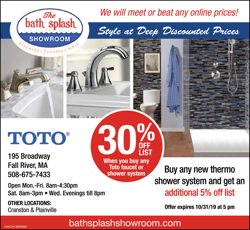 We will meet or beat any online prices!Thebath splashStyle at Deep Discounted PricesSHOWROOMxtures faucets. nort30% %TOTOOFFLIST195 BroadwayFall River, MAWhen you buy anyToto faucet orBuy any new themoshower system and get anshower system508-675-7433Open Mon.-Fri. 8am-4:30pmSat. 8am-3pm Wed. Evenings till 8pmadditional 5% off listOTHER LOCATIONS:Offer expires 10/31/19 at 5 pmCranston & Plainvillebathsplashshowroom.comNW.CN13839080 We will meet or beat any online prices! The bath splash Style at Deep Discounted Prices SHOWROOM xtures faucets. nort 30% % TOTO OFF LIST 195 Broadway Fall River, MA When you buy any Toto faucet or Buy any new themo shower system and get an shower system 508-675-7433 Open Mon.-Fri. 8am-4:30pm Sat. 8am-3pm Wed. Evenings till 8pm additional 5% off list OTHER LOCATIONS: Offer expires 10/31/19 at 5 pm Cranston & Plainville bathsplashshowroom.com NW.CN13839080