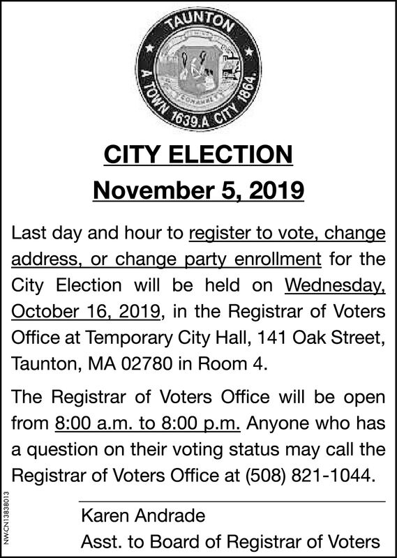AUNTONOWN 1639CITYCITY ELECTIONNovember 5, 2019Last day and hour to register to vote, changeaddress, or change party enrollment for theCity Election will be held on Wednesday,October 16, 2019, in the Registrar of VotersOffice at Temporary City Hall, 141 Oak Street,Taunton, MA 02780 in Room 4The Registrar of Voters Office will be openfrom 8:00 a.m. to 8:00 p.m. Anyone who hasa question on their voting status may call theRegistrar of Voters Office at (508) 821-1044Karen AndradeAsst. to Board of Registrar of VotersNWCN138380131864 AUNTON OWN 1639 CITY CITY ELECTION November 5, 2019 Last day and hour to register to vote, change address, or change party enrollment for the City Election will be held on Wednesday, October 16, 2019, in the Registrar of Voters Office at Temporary City Hall, 141 Oak Street, Taunton, MA 02780 in Room 4 The Registrar of Voters Office will be open from 8:00 a.m. to 8:00 p.m. Anyone who has a question on their voting status may call the Registrar of Voters Office at (508) 821-1044 Karen Andrade Asst. to Board of Registrar of Voters NWCN13838013 1864