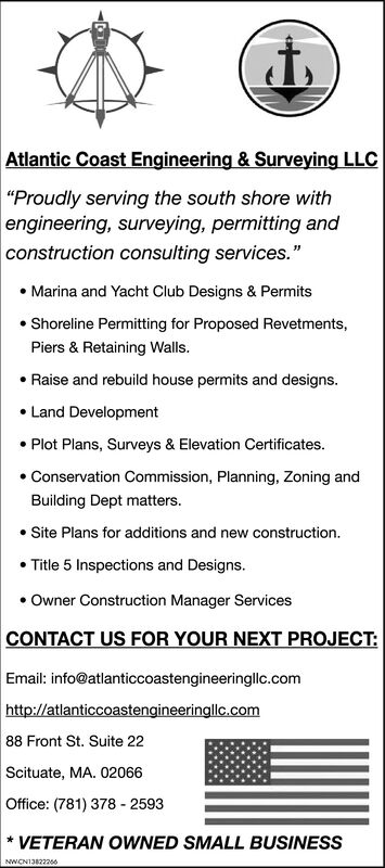 """Atlantic Coast Engineering & Surveying LLC""""Proudly serving the south shore withengineering, surveying, permitting andconstruction consulting services.""""Marina and Yacht Club Designs & PermitsShoreline Permitting for Proposed Revetments,Piers & Retaining Walls.Raise and rebuild house permits and designs.Land DevelopmentPlot Plans, Surveys & Elevation Certificates.Conservation Commission, Planning, Zoning andBuilding Dept matters.Site Plans for additions and new construction.Title 5 Inspections and Designs.Owner Construction Manager ServicesCONTACT US FOR YOUR NEXT PROJECTEmail: info@atlanticcoastengineeringllc.comhttp://atlanticcoastengineeringllc.com88 Front St. Suite 22Scituate, MA. 02066Office: (781) 378 - 2593VETERAN OWNED SMALL BUSINESSNWCN13820655 Atlantic Coast Engineering & Surveying LLC """"Proudly serving the south shore with engineering, surveying, permitting and construction consulting services."""" Marina and Yacht Club Designs & Permits Shoreline Permitting for Proposed Revetments, Piers & Retaining Walls. Raise and rebuild house permits and designs. Land Development Plot Plans, Surveys & Elevation Certificates. Conservation Commission, Planning, Zoning and Building Dept matters. Site Plans for additions and new construction. Title 5 Inspections and Designs. Owner Construction Manager Services CONTACT US FOR YOUR NEXT PROJECT Email: info@atlanticcoastengineeringllc.com http://atlanticcoastengineeringllc.com 88 Front St. Suite 22 Scituate, MA. 02066 Office: (781) 378 - 2593 VETERAN OWNED SMALL BUSINESS NWCN13820655"""