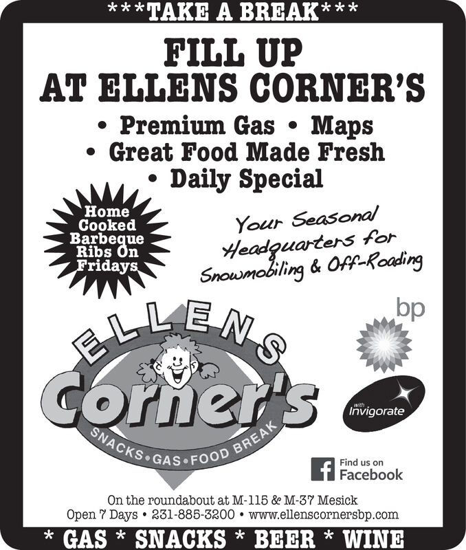 *TAKE A BREAKFILL UPAT ELLENS CORNER'SPremium Gas MapsGreat Food Made FreshDaily SpecialHomeCookedBarbequeRibs OnFridaysYour SeasonalHeadguartens forSnouwmobiling & Of-RoadingELLENSCornertsSNACKS GAS FOOD BREAKwithInvigorateFind us onFacebookOn the roundabout at M-115 & M-37 MesickOpen 7 Days231-885-3200. www.elenscornersbp.comGASSNACKS * BEER * WINEbp *TAKE A BREAK FILL UP AT ELLENS CORNER'S Premium Gas Maps Great Food Made Fresh Daily Special Home Cooked Barbeque Ribs On Fridays Your Seasonal Headguartens for Snouwmobiling & Of-Roading ELLENS Cornerts SNACKS GAS FOOD BREAK with Invigorate Find us on Facebook On the roundabout at M-115 & M-37 Mesick Open 7 Days 231-885-3200. www.elenscornersbp.com GASSNACKS * BEER * WINE bp