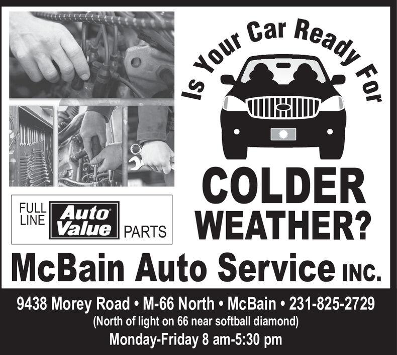 ForYour Car ReadyCOOLERWEATHER?FULL AutoLINE Value PARTSMcBain Auto Service INC.9438 Morey Road M-66 North McBain 231-825-2729(North of light on 66 near softball diamond)Monday-Friday 8 am-5:30 pm For Your Car Ready COOLER WEATHER? FULL Auto LINE Value PARTS McBain Auto Service INC. 9438 Morey Road M-66 North McBain 231-825-2729 (North of light on 66 near softball diamond) Monday-Friday 8 am-5:30 pm