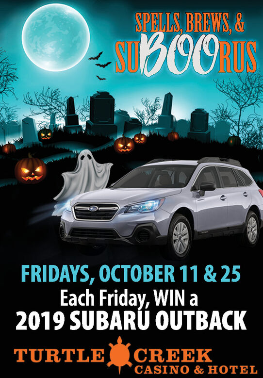 SPELLS BREWS,&B00MS0RIUSFRIDAYS, OCTOBER 11 & 25Each Friday, WIN a2019 SUBARU OUTBACKTURTLE CREEKCASINO & HOTEL SPELLS BREWS,& B00MS 0RIUS FRIDAYS, OCTOBER 11 & 25 Each Friday, WIN a 2019 SUBARU OUTBACK TURTLE CREEK CASINO & HOTEL