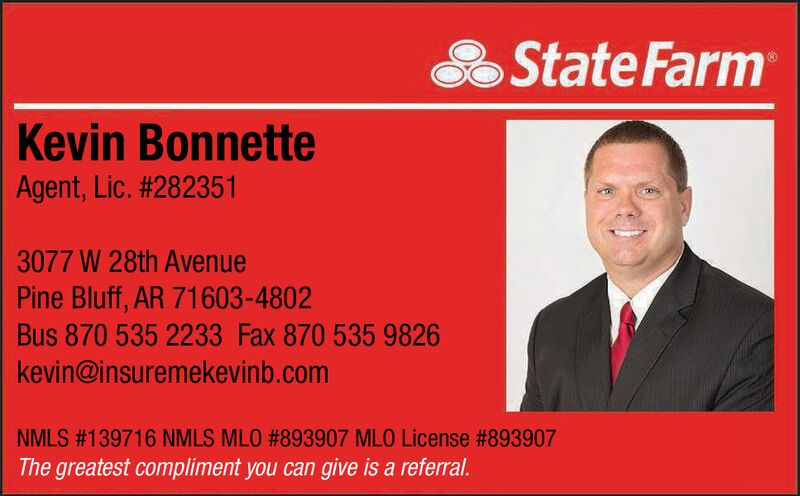 State FarmKevin BonnetteAgent, Lic. #2823513077 W 28th AvenuePine Bluff, AR 71603-4802Bus 870 535 2233 Fax 870 535 9826kevin@insuremekevinb.comNMLS #139716 NMLS MLO # 893907 MLO License #893907The greatest compliment you can give is a referral. State Farm Kevin Bonnette Agent, Lic. #282351 3077 W 28th Avenue Pine Bluff, AR 71603-4802 Bus 870 535 2233 Fax 870 535 9826 kevin@insuremekevinb.com NMLS #139716 NMLS MLO # 893907 MLO License #893907 The greatest compliment you can give is a referral.