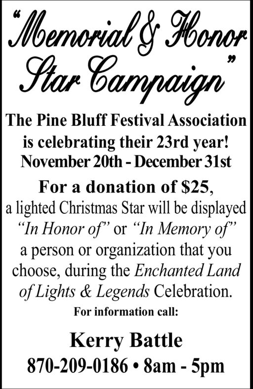 """oernarial's HonorStar Campaign99The Pine Bluff Festival Associationis celebrating their 23rd year!November 20th - December 31stFor a donation of $25,a lighted Christmas Star will be displayed""""In Honor of"""" or """"In Memory of""""a person or organization that youchoose, during the Enchanted Landof Lights& Legends Celebration.For information call:Kerry Battle870-209-0186 8am - 5pm oernarial's Honor Star Campaign 99 The Pine Bluff Festival Association is celebrating their 23rd year! November 20th - December 31st For a donation of $25, a lighted Christmas Star will be displayed """"In Honor of"""" or """"In Memory of"""" a person or organization that you choose, during the Enchanted Land of Lights& Legends Celebration. For information call: Kerry Battle 870-209-0186 8am - 5pm"""