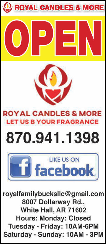 ROYAL CANDLES & MOREOPENROYAL CANDLES &MORELET US B YOUR FRAGRANCE870.941.1398LIKE US ONf facebookroyalfamilybucksllc@gmail.com8007 Dollarway Rd.,White Hall, AR 71602Hours: Monday: ClosedTuesday Friday: 10AM-6PMSaturday Sunday: 10AM 3PM ROYAL CANDLES & MORE OPEN ROYAL CANDLES &MORE LET US B YOUR FRAGRANCE 870.941.1398 LIKE US ON f facebook royalfamilybucksllc@gmail.com 8007 Dollarway Rd., White Hall, AR 71602 Hours: Monday: Closed Tuesday Friday: 10AM-6PM Saturday Sunday: 10AM 3PM