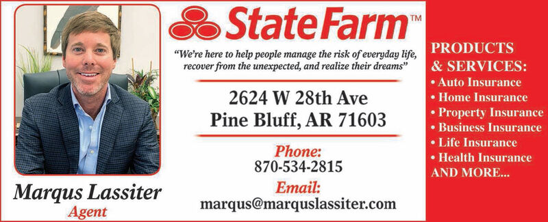 """State FarmTM""""We're here to help people manage the risk of everyday life,PRODUCTSrecover from the unexpected, and realize their dreams""""& SERVICES:Auto Insurance2624 W 28th Ave.Home Insurance. Property InsurancePine Bluff, AR 71603Business InsuranceLife InsurancePhone:870-534-2815. Health InsuranceAND MORE...Email:Marqus LassiterAgentmarqus@marquslassiter.com State Farm TM """"We're here to help people manage the risk of everyday life,PRODUCTS recover from the unexpected, and realize their dreams"""" & SERVICES: Auto Insurance 2624 W 28th Ave .Home Insurance . Property Insurance Pine Bluff, AR 71603 Business Insurance Life Insurance Phone: 870-534-2815 . Health Insurance AND MORE... Email: Marqus Lassiter Agent marqus@marquslassiter.com"""