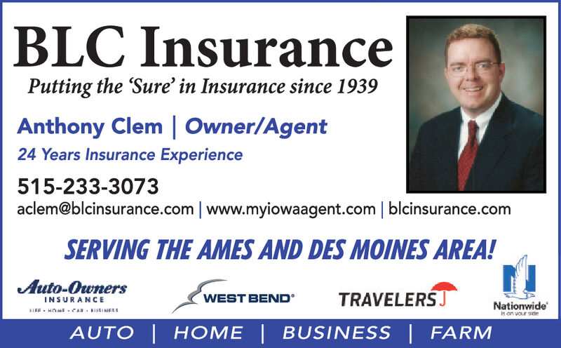 BLC InsurancePutting the Sure' in Insurance since 1939Anthony Clem Owner/Agent24 Years Insurance Experience515-233-3073aclem@blcinsurance.com www.myiowaagent.com | blcinsurance.comSERVING THE AMES AND DES MOINES AREA!Auto-OwnersINSURANCETRAVELERSWEST BENDNationwideRIEHOME CAR ISRINEsis on vour steAUTO HOME BUSINESS FARM BLC Insurance Putting the Sure' in Insurance since 1939 Anthony Clem Owner/Agent 24 Years Insurance Experience 515-233-3073 aclem@blcinsurance.com www.myiowaagent.com | blcinsurance.com SERVING THE AMES AND DES MOINES AREA! Auto-Owners INSURANCE TRAVELERS WEST BEND Nationwide RIEHOME CAR ISRINEs is on vour ste AUTO HOME BUSINESS FARM