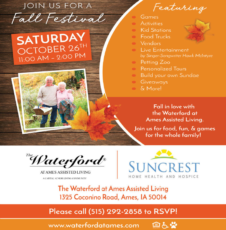 FeaturingJOIN US FOR AFall FestivalGamesActivitiesKid StationsSATURDAYOCTOBER 26TH11:00 AM-2:00 PMFood TrucksVendorsLive Entertainmentby Singer-Songwriter Hawk MclntyrePetting ZooPersonalized ToursBuild your own SundaeGiveaways& More!Fall in love withthe Waterford atAmes Assisted Living.Join us for food, fun, & gamesfor the whole family!TheWaterfordSUNCRESTAT AMES ASSISTED LIVINGHOME HEALTH AND HOSPICEACAPITAL SENIOR LIVING COMMUNITYThe Waterford at Ames Assisted Living1325 Coconino Road, Ames, IA 50014Please call (515) 292-2858 to RSVP!www.waterfordatames.com Featuring JOIN US FOR A Fall Festival Games Activities Kid Stations SATURDAY OCTOBER 26TH 11:00 AM-2:00 PM Food Trucks Vendors Live Entertainment by Singer-Songwriter Hawk Mclntyre Petting Zoo Personalized Tours Build your own Sundae Giveaways & More! Fall in love with the Waterford at Ames Assisted Living. Join us for food, fun, & games for the whole family! The Waterford SUNCREST AT AMES ASSISTED LIVING HOME HEALTH AND HOSPICE ACAPITAL SENIOR LIVING COMMUNITY The Waterford at Ames Assisted Living 1325 Coconino Road, Ames, IA 50014 Please call (515) 292-2858 to RSVP! www.waterfordatames.com