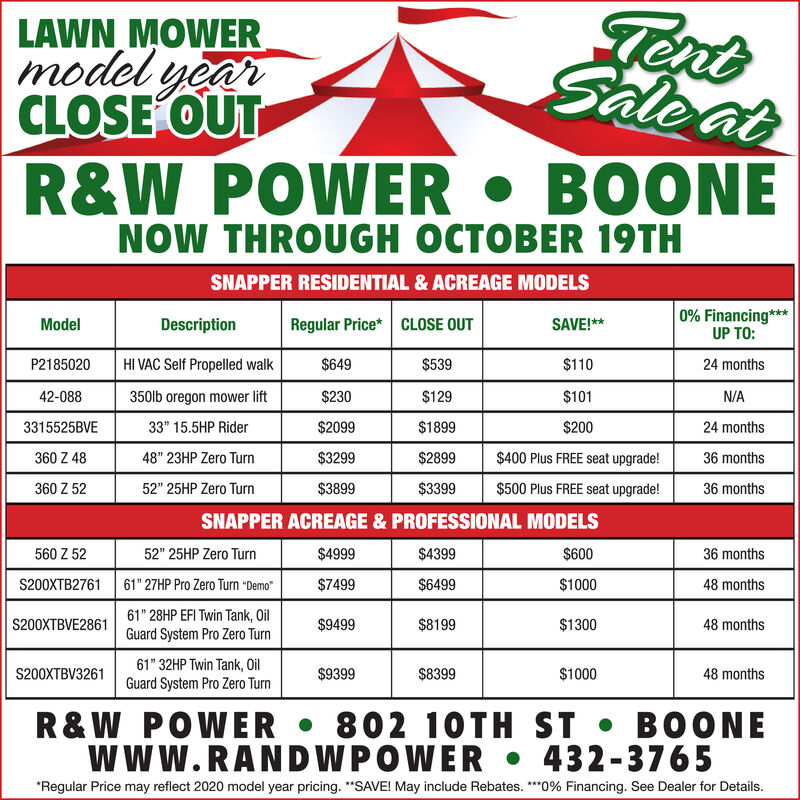 """TentLAWN MOWERmodel yearCLOSE OUTR&WSaleatPOWER B0ONENOW THROUGH OCTOBER 19THNAPPER RESIDENTIAL & ACREAGE MODELS0% Financing***UP TO:Regular Price* CLOSE OUTModelDescriptionSAVE!**HI VAC Self Propelled walkP2185020$649$539$11024 months350lb oregon mower lift$230$129$10142-088N/A3315525BVE33"""" 15.5HP Rider$2099$1899$20024 months$3299$2899$400 Plus FREE seat upgrade!360 Z 4848"""" 23HP Zero Turn36 months$3899$3399$500 Plus FREE seat upgrade!36 months360 Z 5252"""" 25HP Zero TurnSNAPPER ACREAGE & PROFESSIONAL MODELS$4999$4399$600560 Z 5252"""" 25HP Zero Turn36 months61"""" 27HP Pro Zero Turn DemoS200XTB2761$7499$6499$100048 months61"""" 28HP EFI Twin Tank, OilGuard System Pro Zero TurnS200XTBVE2861$9499$8199$130048 months61"""" 32HP Twin Tank, OilS200XTBV3261$9399$8399$100048 monthsGuard System Pro Zero Turn802 10TH ST BOONE432-3765R&W POWERwww.RANDWPOWER""""Regular Price may reflect 2020 model year pricing. """"SAVE! May include Rebates. 0% Financing. See Dealer for Details Tent LAWN MOWER model year CLOSE OUT R&W Saleat POWER B0ONE NOW THROUGH OCTOBER 19TH NAPPER RESIDENTIAL & ACREAGE MODELS 0% Financing*** UP TO: Regular Price* CLOSE OUT Model Description SAVE!** HI VAC Self Propelled walk P2185020 $649 $539 $110 24 months 350lb oregon mower lift $230 $129 $101 42-088 N/A 3315525BVE 33"""" 15.5HP Rider $2099 $1899 $200 24 months $3299 $2899 $400 Plus FREE seat upgrade! 360 Z 48 48"""" 23HP Zero Turn 36 months $3899 $3399 $500 Plus FREE seat upgrade! 36 months 360 Z 52 52"""" 25HP Zero Turn SNAPPER ACREAGE & PROFESSIONAL MODELS $4999 $4399 $600 560 Z 52 52"""" 25HP Zero Turn 36 months 61"""" 27HP Pro Zero Turn Demo S200XTB2761 $7499 $6499 $1000 48 months 61"""" 28HP EFI Twin Tank, Oil Guard System Pro Zero Turn S200XTBVE2861 $9499 $8199 $1300 48 months 61"""" 32HP Twin Tank, Oil S200XTBV3261 $9399 $8399 $1000 48 months Guard System Pro Zero Turn 802 10TH ST BOONE 432-3765 R&W POWER www.RANDWPOWER """"Regular Price may reflect 2020 model year pricing. """"SAVE! May include Rebates. 0% Financing. See Dealer for Details"""