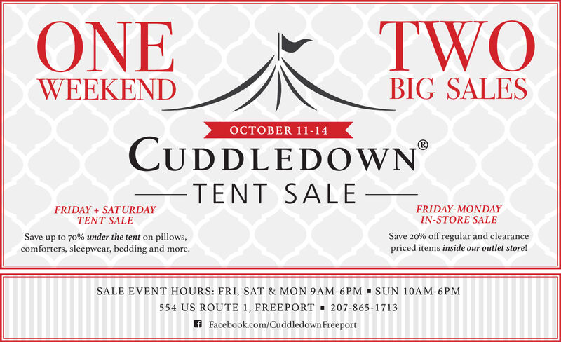 TWOONEBIG SALESWEEKENDOCTOBER 11-14CUDDLEDOWNTENT SALEFRIDAY SATURDAYTENT SALEFRIDAY-MONDAYIN-STORE SALESave up to 70% under the tent on pillows,comforters, sleepwear, bedding and more.Save 20% off regular and clearancepriced items inside our outlet store!SALE EVENT HOURS: FRI, SAT & MON 9AM-6PM SUN 10AM-6PM554 US ROUTE 1, FREEPORT207-865-1713f Facebook.com/Cuddledown Freeport TWO ONE BIG SALES WEEKEND OCTOBER 11-14 CUDDLEDOWN TENT SALE FRIDAY SATURDAY TENT SALE FRIDAY-MONDAY IN-STORE SALE Save up to 70% under the tent on pillows, comforters, sleepwear, bedding and more. Save 20% off regular and clearance priced items inside our outlet store! SALE EVENT HOURS: FRI, SAT & MON 9AM-6PM SUN 10AM-6PM 554 US ROUTE 1, FREEPORT 207-865-1713 f Facebook.com/Cuddledown Freeport