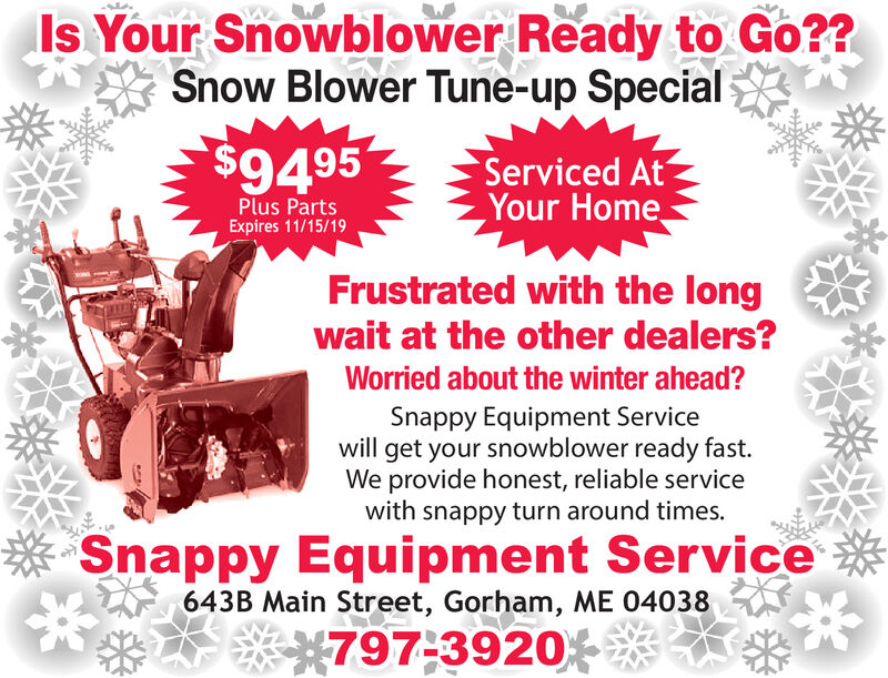 Is Your Snowblower Ready to Go??Snow Blower Tune-up Special$9495Serviced AtYour HomePlus PartsExpires 11/15/19Frustrated with the longwait at the other dealers?Worried about the winter ahead?Snappy Equipment Servicewill get your snowblower ready fast.We provide honest, reliable servicewith snappy turn around times.Snappy Equipment Service643B Main Street, Gorham, ME 04038797-3920 Is Your Snowblower Ready to Go?? Snow Blower Tune-up Special $9495 Serviced At Your Home Plus Parts Expires 11/15/19 Frustrated with the long wait at the other dealers? Worried about the winter ahead? Snappy Equipment Service will get your snowblower ready fast. We provide honest, reliable service with snappy turn around times. Snappy Equipment Service 643B Main Street, Gorham, ME 04038 797-3920