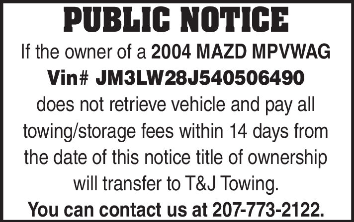 PUBLIC NOTICEIf the owner of a 2004 MAZD MPVWAGVin# JM3LW28J540506490does not retrieve vehicle and pay alltowing/storage fees within 14 days fromthe date of this notice title of ownershipwill transfer to T&J Towing.You can contact us at 207-773-2122 PUBLIC NOTICE If the owner of a 2004 MAZD MPVWAG Vin# JM3LW28J540506490 does not retrieve vehicle and pay all towing/storage fees within 14 days from the date of this notice title of ownership will transfer to T&J Towing. You can contact us at 207-773-2122