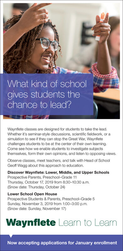 What kind of schoolgives students thechance to lead?Waynflete classes are designed for students to take the lead.Whether it's seminar-style discussions, scientific fieldwork, or asimulation to see if they can stop the Great War, Waynfletechallenges students to be at the center of their own learning.Come see how we enable students to investigate subjectsthemselves, form their own opinions, and listen to opposing views.Observe classes, meet teachers, and talk with Head of SchoolGeoff Wagg about this approach to education.Discover Waynflete: Lower, Middle, and Upper SchoolsProspective Parents, Preschool-Grade 11Thursday, October 17, 2019 from 8:30-10:30 a.m.(Snow date: Thursday, October 24)Lower School Open HouseProspective Students & Parents, Preschool-Grade 5Sunday, November 3, 2019 from 1:00-3:00 p.m.(Snow date: Sunday, November 17)Waynflete Learn to LearnNow accepting applications for January enrollment What kind of school gives students the chance to lead? Waynflete classes are designed for students to take the lead. Whether it's seminar-style discussions, scientific fieldwork, or a simulation to see if they can stop the Great War, Waynflete challenges students to be at the center of their own learning. Come see how we enable students to investigate subjects themselves, form their own opinions, and listen to opposing views. Observe classes, meet teachers, and talk with Head of School Geoff Wagg about this approach to education. Discover Waynflete: Lower, Middle, and Upper Schools Prospective Parents, Preschool-Grade 11 Thursday, October 17, 2019 from 8:30-10:30 a.m. (Snow date: Thursday, October 24) Lower School Open House Prospective Students & Parents, Preschool-Grade 5 Sunday, November 3, 2019 from 1:00-3:00 p.m. (Snow date: Sunday, November 17) Waynflete Learn to Learn Now accepting applications for January enrollment