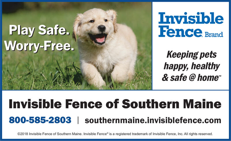 InvisibleFence BrandPlay Safe.Worry-Free.Keeping petshappy, healthy& safe @homeIMInvisible Fence of Southern Maine800-585-2803 southernmaine.invisiblefence.com@2018 Invisible Fence of Southern Maine. Invisible Fence is a registered trademark of Invisible Fence, Inc. All rights reserved. Invisible Fence Brand Play Safe. Worry-Free. Keeping pets happy, healthy & safe @home IM Invisible Fence of Southern Maine 800-585-2803 southernmaine.invisiblefence.com @2018 Invisible Fence of Southern Maine. Invisible Fence is a registered trademark of Invisible Fence, Inc. All rights reserved.