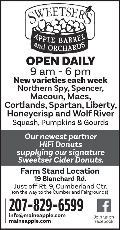 SWEETSERSAPPLE BARRELand ORCHARDSOPEN DAILY9 am 6 pmNew varieties each weekNorthern Spy, Spencer,Macoun, Macs,Cortlands, Spartan, Liberty,Honeycrisp and Wolf RiverSquash, Pumpkins & Gourds-Our newest partnerHiFi Donutssupplying our signatureSweetser Cider Donuts.Farm Stand Location19 Blanchard Rd.Just off Rt. 9, Cumberland Ctr.(on the way to the Cumberland Fairgrounds)|207-829-6599 finfo@maineapple.commaineapple.comJoin us onFacebook SWEETSERS APPLE BARREL and ORCHARDS OPEN DAILY 9 am 6 pm New varieties each week Northern Spy, Spencer, Macoun, Macs, Cortlands, Spartan, Liberty, Honeycrisp and Wolf River Squash, Pumpkins & Gourds - Our newest partner HiFi Donuts supplying our signature Sweetser Cider Donuts. Farm Stand Location 19 Blanchard Rd. Just off Rt. 9, Cumberland Ctr. (on the way to the Cumberland Fairgrounds) |207-829-6599 f info@maineapple.com maineapple.com Join us on Facebook