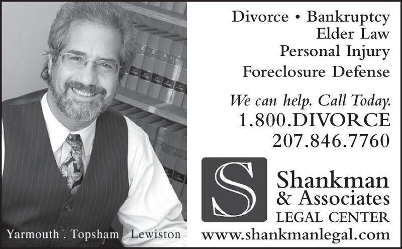 Divorce BankruptcyElder LawPersonal InjuryForeclosure Defensehelp. Call Today.1.800.DIVORCEWe can207.846.7760Shankman& AssociatesLEGAL CENTERwww.shankmanlegal.comYarmouth. Topsham Lewiston Divorce Bankruptcy Elder Law Personal Injury Foreclosure Defense help. Call Today. 1.800.DIVORCE We can 207.846.7760 Shankman & Associates LEGAL CENTER www.shankmanlegal.com Yarmouth. Topsham Lewiston
