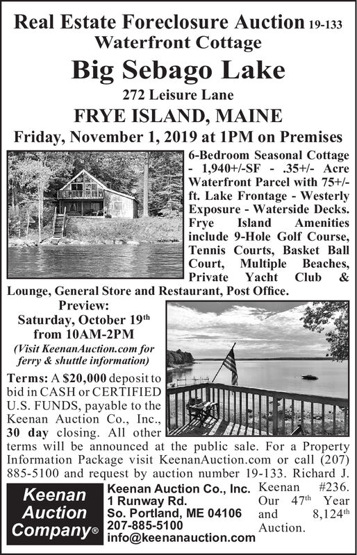 Real Estate Foreclosure Auction 19-133Waterfront CottageBig Sebago Lake272 Leisure LaneFRYE ISLAND, MAINEFriday, November 1, 2019 at 1PM on Premises6-Bedroom Seasonal Cottage- 1,940+/-SF - 35+/- AcreWaterfront Parcel with 75+/-ft. Lake Frontage WesterlyExposure - Waterside Decks.Amenitiesinclude 9-Hole Golf Course,Tennis Courts, Basket BallCourt, Multiple BeachesPrivate Yacht ClubFryeIsland&Lounge, General Store and Restaurant, Post OfficePreviewSaturday, October 19thfrom 10AM-2PM(Visit KeenanAuction.com forferry & shuttle information)Terms: A $20,000 deposit tobid in CASH or CERTIFIEDU.S. FUNDS, payable to theKeenan Auction Co., Inc.30 day closing. Al otherterms wi be announced at the public sale. For aInformation Package visit KeenanAuction.com or call (207)885-5100 and request by auction number 19-133. Richard J.Keenan Auction Co., Inc. Keenan1 Runway Rd.So. Portland, ME 04106 and207-885-5100Property#236.Our 47th Year8,124thKeenanAuctionCompany® info@keenanauction.comAuction Real Estate Foreclosure Auction 19-133 Waterfront Cottage Big Sebago Lake 272 Leisure Lane FRYE ISLAND, MAINE Friday, November 1, 2019 at 1PM on Premises 6-Bedroom Seasonal Cottage - 1,940+/-SF - 35+/- Acre Waterfront Parcel with 75+/- ft. Lake Frontage Westerly Exposure - Waterside Decks. Amenities include 9-Hole Golf Course, Tennis Courts, Basket Ball Court, Multiple Beaches Private Yacht Club Frye Island & Lounge, General Store and Restaurant, Post Office Preview Saturday, October 19th from 10AM-2PM (Visit KeenanAuction.com for ferry & shuttle information) Terms: A $20,000 deposit to bid in CASH or CERTIFIED U.S. FUNDS, payable to the Keenan Auction Co., Inc. 30 day closing. Al other terms wi be announced at the public sale. For a Information Package visit KeenanAuction.com or call (207) 885-5100 and request by auction number 19-133. Richard J. Keenan Auction Co., Inc. Keenan 1 Runway Rd. So. Portland, ME 04106 and 207-885-5100 Property #236. Our 47th Year 8,124th Keenan Auction Company® i