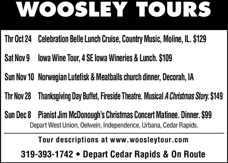 WOOSLEY TOURSCelebration Belle Lunch Cruise, Country Music, Moline, IL. $129Thr Oct 24lowa Wine Tour, 4 SE lowa Wineries & Lunch. $109Sat Nov 9Sun Nov 10 Norwegian Lutefisk& Meatballs church dinner, Decorah, IAThanksgiving Day Buffet, Fireside Theatre. Musical A Christmas Story.$149Thr Nov 28Sun Dec 8 Pianist Jim McDonough's Christmas Concert Matinee. Dinner. $99Depart West Union, Oelwein, Independence, Urbana, Cedar RapidsTour descriptions at www.woosleytour.com319-393-1742. Depart Cedar Rapids & On Route WOOSLEY TOURS Celebration Belle Lunch Cruise, Country Music, Moline, IL. $129 Thr Oct 24 lowa Wine Tour, 4 SE lowa Wineries & Lunch. $109 Sat Nov 9 Sun Nov 10 Norwegian Lutefisk& Meatballs church dinner, Decorah, IA Thanksgiving Day Buffet, Fireside Theatre. Musical A Christmas Story.$149 Thr Nov 28 Sun Dec 8 Pianist Jim McDonough's Christmas Concert Matinee. Dinner. $99 Depart West Union, Oelwein, Independence, Urbana, Cedar Rapids Tour descriptions at www.woosleytour.com 319-393-1742. Depart Cedar Rapids & On Route