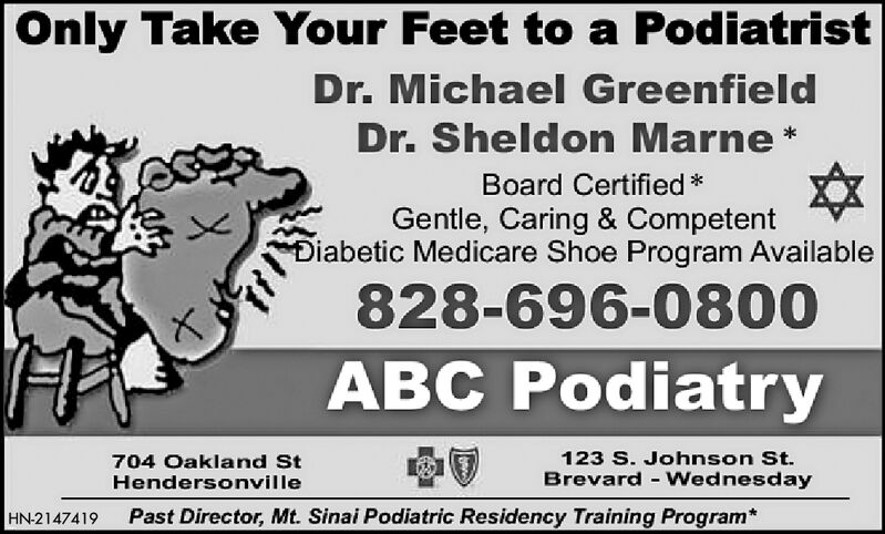 Only Take Your Feet to a PodiatristDr. Michael GreenfieldDr. Sheldon MarneBoard CertifiedGentle, Caring & CompetentDiabetic Medicare Shoe Program Available828-696-0800ABC Podiatry123 S. Johnson St.704 Oakland StBrevard-WednesdayHendersonvillePast Director, Mt. Sinai Podiatric Residency Training Program*HN-2147414 Only Take Your Feet to a Podiatrist Dr. Michael Greenfield Dr. Sheldon Marne Board Certified Gentle, Caring & Competent Diabetic Medicare Shoe Program Available 828-696-0800 ABC Podiatry 123 S. Johnson St. 704 Oakland St Brevard-Wednesday Hendersonville Past Director, Mt. Sinai Podiatric Residency Training Program* HN-2147414