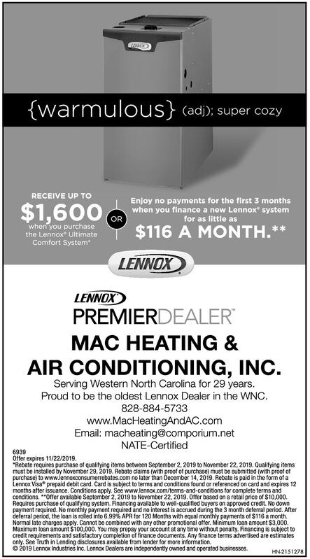 """(warmulous} (adi); super cozyRECEIVE UP TOEnjoy no payments for the first 3 monthswhen you finance a new Lennox system(OR$1,600for as little aswhen you purchasethe Lennox UltimateComfort System*$116 A MONTH.LENNOXLENNOXPREMIERDEALERMAC HEATING &AIR CONDITIONING, INC.Serving Western North Carolina for 29 years.Proud to be the oldest Lennox Dealer in the WNC828-884-5733www.MacHeatingAndAC.comEmail: macheating@comporium.netNATE-Certified6939Offer expires 11/22/2019.""""Rebate requires purchase of qualifying items between September 2, 2019 to November 22, 2019. Qualifying itemsmust be installed by November 29, 2019. Rebate claims (with proof of purchase) must be submitted (with proof ofpurchase) to www.lennoxconsumerrebates.com no later than December 14, 2019. Rebate is paid in the form of aLennox Visa prepaid debit card. Card is subject to terms and conditions found or referenced on card and expires 12months after issuance. Conditions apply. See www.lennox.com/terms-and-conditions for complete terms andconditions. Offer available September 2, 2019 to November 22, 2019. Offer based on a retail price of $10,000.Requires purchase of qualifying system. Financing available to well-qualified buyers on approved credit. No downpayment required. No monthly payment required and no interest is accrued during the 3 month deferral period. Afterdeferral period, the loan is roled into 6.99 % APR for 120 Months with equal monthly payments of $116 a month.Normal late charges apply. Cannot be combined with any other promotional offer. Minimum loan amount $3,000.Maximum loan amount $100,000. You may prepay your account at any time without penalty. Financing is subject tocredit requirements and satisfactory completion of finance documents. Any finance terms advertised are estimatesonly. See Truth in Lending disclosures available from lender for more information.O2019 Lennax Industries Inc. Lennox Dealers are independently owned and operated businesses.HN2151278 (warmulous} (adi); super cozy """